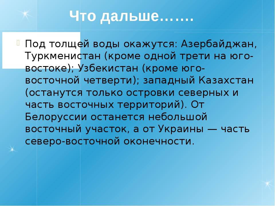 Что дальше……. Под толщей воды окажутся: Азербайджан, Туркменистан (кроме одн...