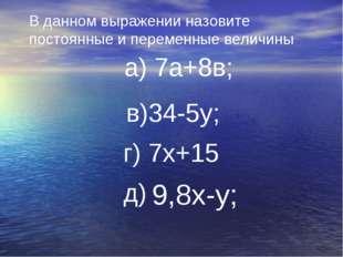 В данном выражении назовите постоянные и переменные величины а) 7а+8в; в)34-5