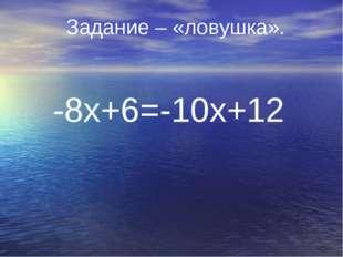 -8х+6=-10х+12 Задание – «ловушка».
