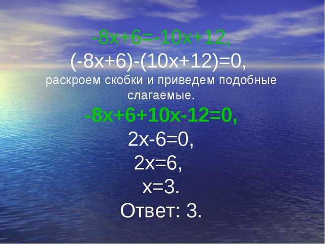 -8х+6=-10х+12, (-8х+6)-(10х+12)=0, раскроем скобки и приведем подобные слагае...