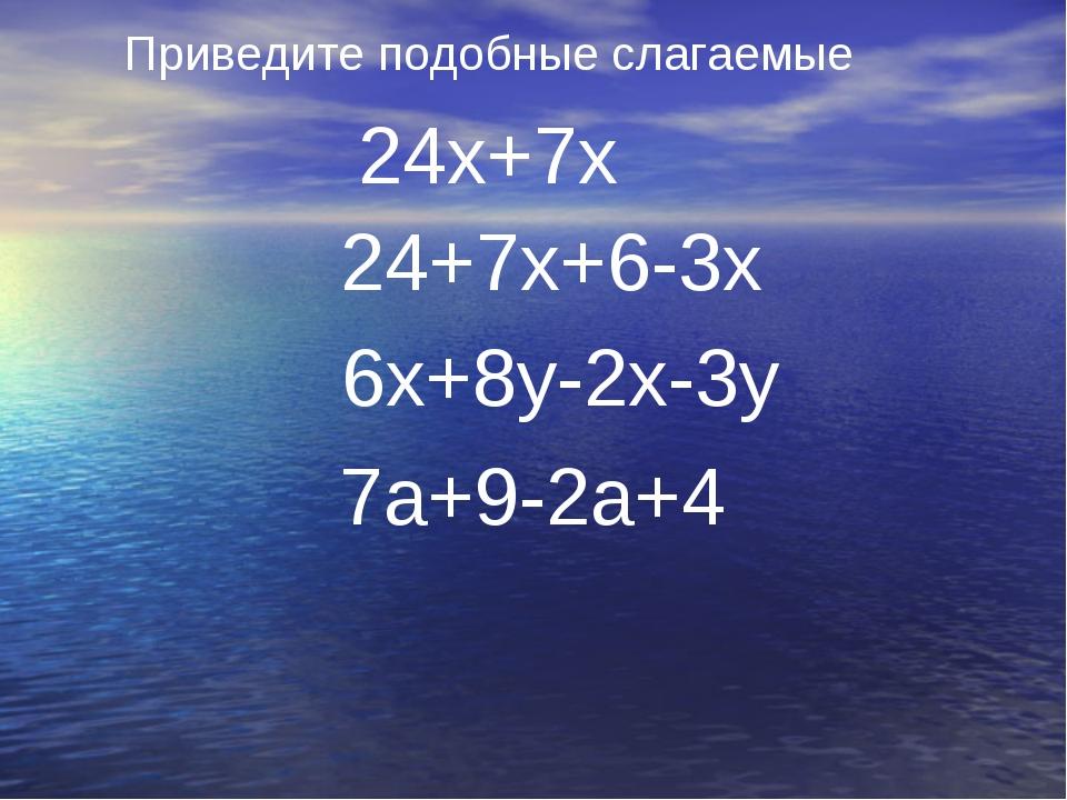 Приведите подобные слагаемые 24х+7х 24+7х+6-3х 6х+8у-2х-3у 7а+9-2а+4