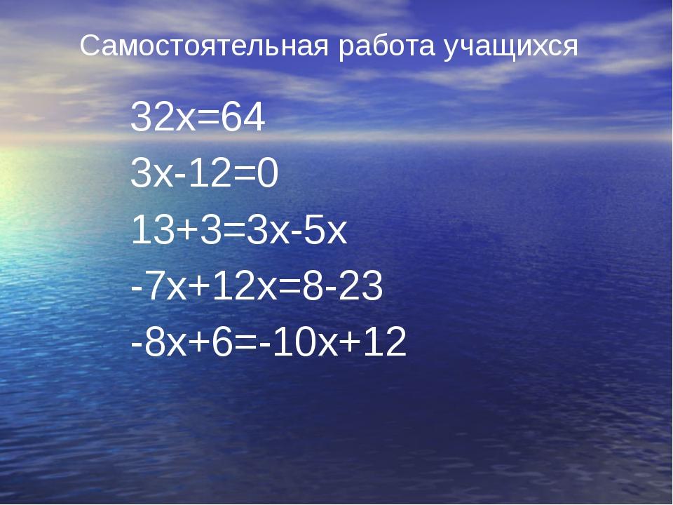 Самостоятельная работа учащихся 32х=64 3х-12=0 13+3=3х-5х -7х+12х=8-23 -8х+6=...