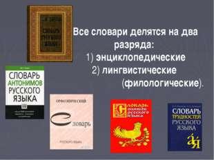 Все словари делятся надва разряда: 1) энциклопедические 2) лингвистические (