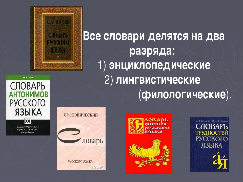 Все словари делятся надва разряда: 1) энциклопедические 2) лингвистические (...