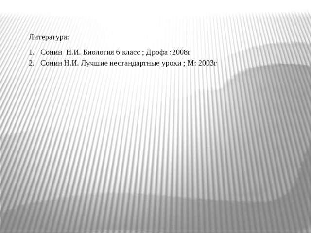 Литература: Сонин Н.И. Биология 6 класс ; Дрофа :2008г Сонин Н.И. Лучшие нест...