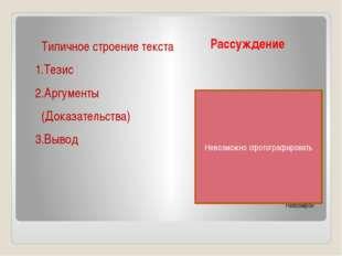Рассуждение Невозмрон Типичное строение текста 1.Тезис 2.Аргументы (Доказател