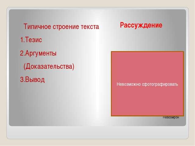 Рассуждение Невозмрон Типичное строение текста 1.Тезис 2.Аргументы (Доказател...
