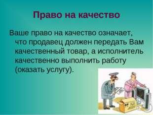 Право на качество Ваше право на качество означает, что продавец должен переда
