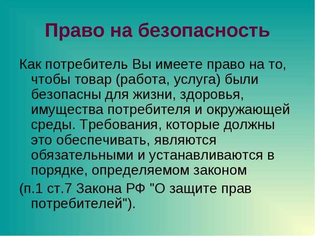 Право на безопасность Как потребитель Вы имеете право на то, чтобы товар (раб...