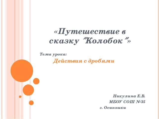 «Путешествие в сказку Колобок» Тема урока: Действия с дробями Никулина Е.В....