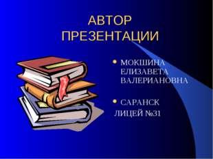 АВТОР ПРЕЗЕНТАЦИИ МОКШИНА ЕЛИЗАВЕТА ВАЛЕРИАНОВНА САРАНСК ЛИЦЕЙ №31