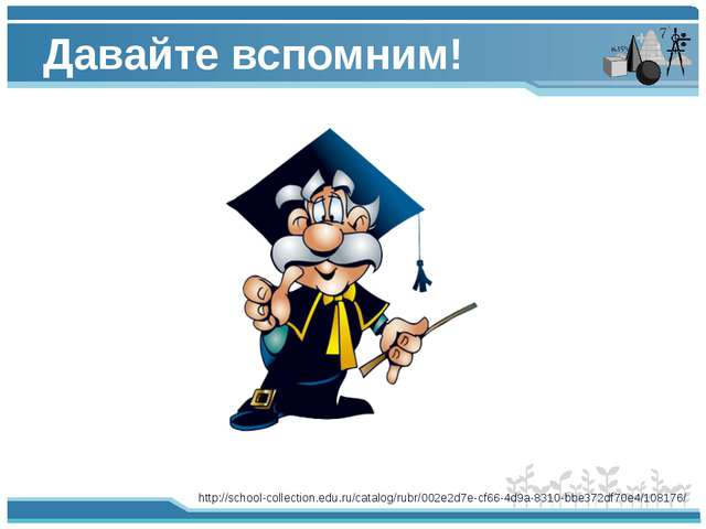 Давайте вспомним! http://school-collection.edu.ru/catalog/rubr/002e2d7e-cf66-...