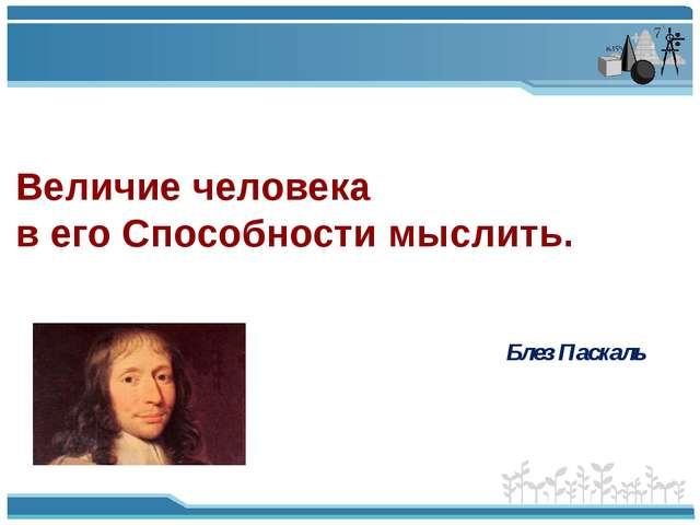 Блез Паскаль Величие человека в его Способности мыслить.
