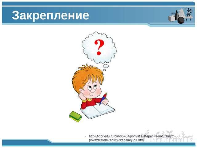 Закрепление http://fcior.edu.ru/card/5464/ponyatie-stepeni-s-naturalnym-pokaz...