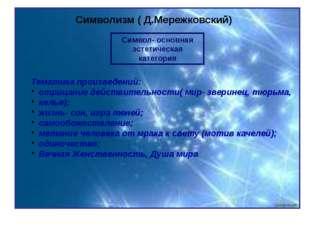 Символизм ( Д.Мережковский) Символ- основная эстетическая категория Тематика