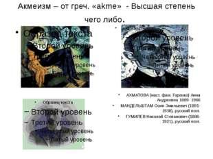 Акмеизм – от греч. «akme» - Высшая степень чего либо. АХМАТОВА (наст. фам. Го