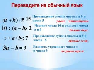 (a + b) · 5 = 15 10 : (a – b) > 2 5 + a · b < 7 3a – b = 3 Произведение суммы