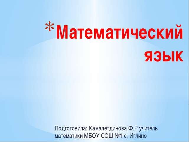 Подготовила: Камалетдинова Ф.Р учитель математики МБОУ СОШ №1 с. Иглино Матем...