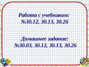Работа с учебником: №30.12, 30.13, 30.26 Домашнее задание: №30.03, 30.12, 30.