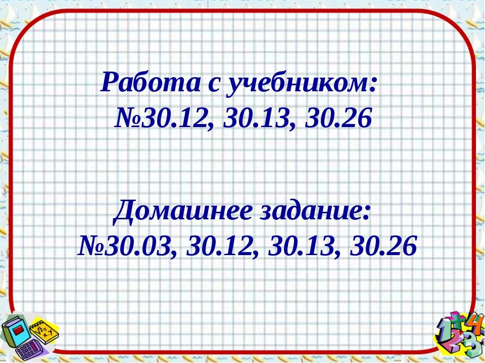 Работа с учебником: №30.12, 30.13, 30.26 Домашнее задание: №30.03, 30.12, 30....
