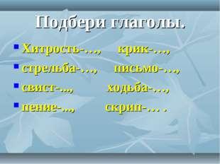 Подбери глаголы. Хитрость-…, крик-…, стрельба-…, письмо-…, свист-..., ходьба-