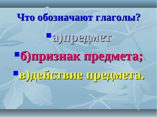 Что обозначают глаголы? а)предмет б)признак предмета; в)действие предмета.