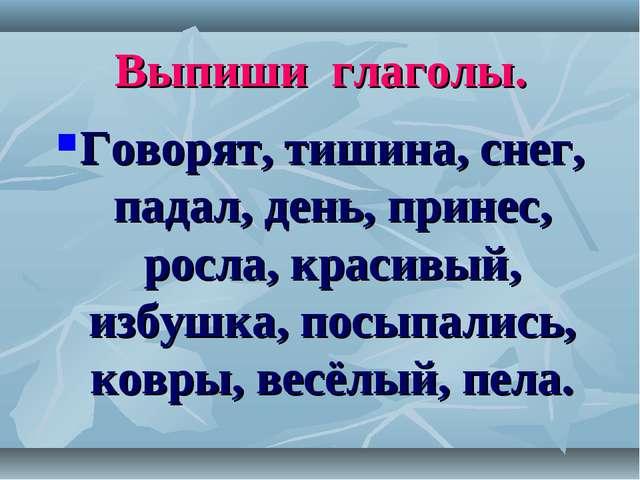 Выпиши глаголы. Говорят, тишина, снег, падал, день, принес, росла, красивый,...