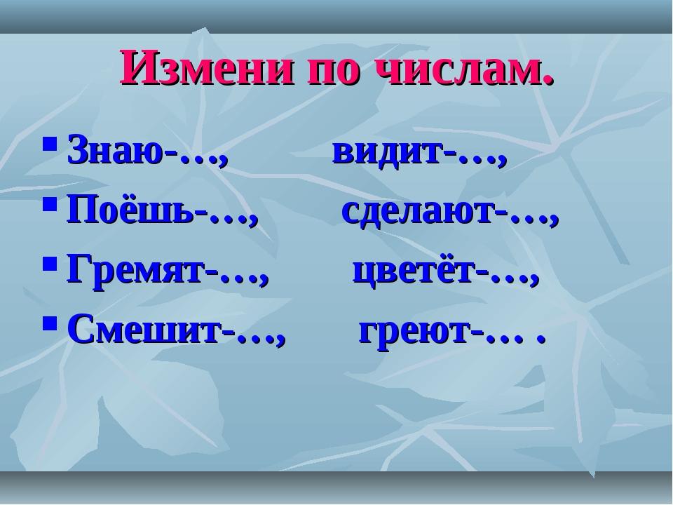 Измени по числам. Знаю-…, видит-…, Поёшь-…, сделают-…, Гремят-…, цветёт-…, См...