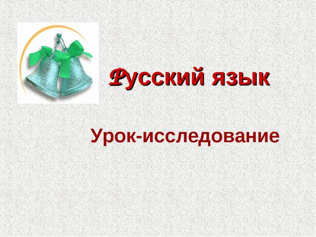 Русский язык Урок-исследование