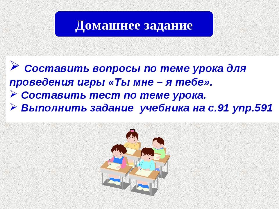 Домашнее задание Составить вопросы по теме урока для проведения игры «Ты мне...