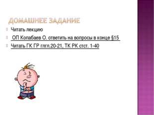 Читать лекцию ОП Копабаев О. ответить на вопросы в конце §15 Читать ГК ГР глг