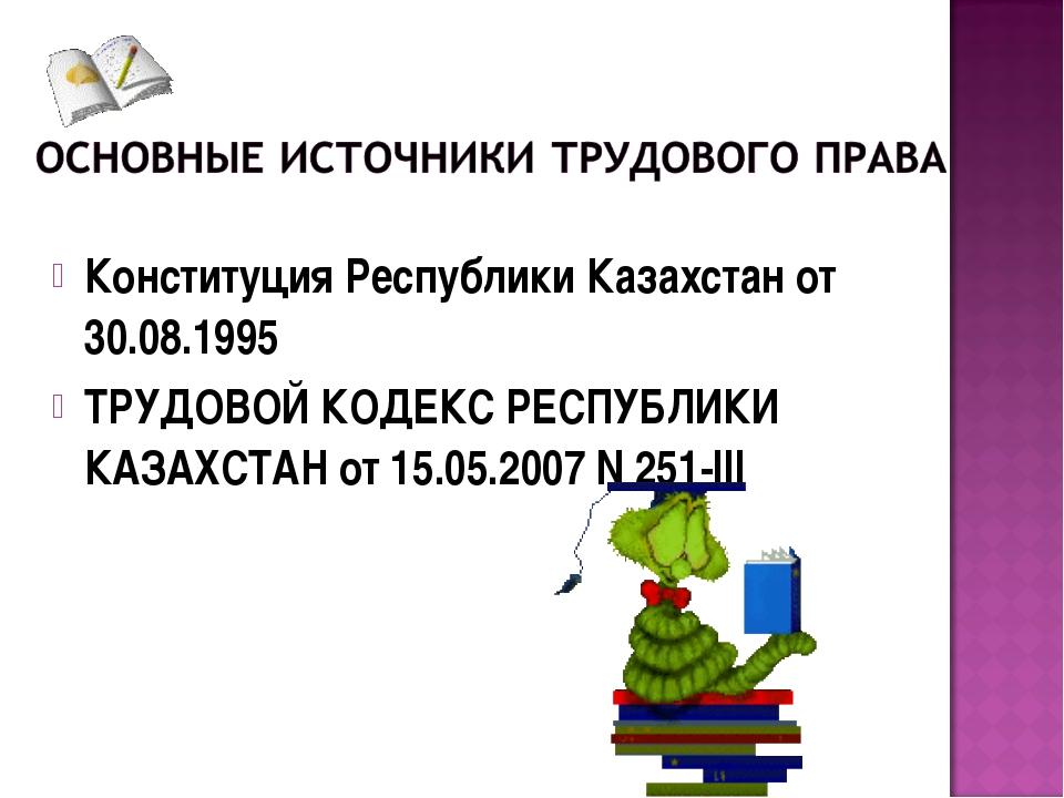 Конституция Республики Казахстан от 30.08.1995 ТРУДОВОЙ КОДЕКС РЕСПУБЛИКИ КАЗ...