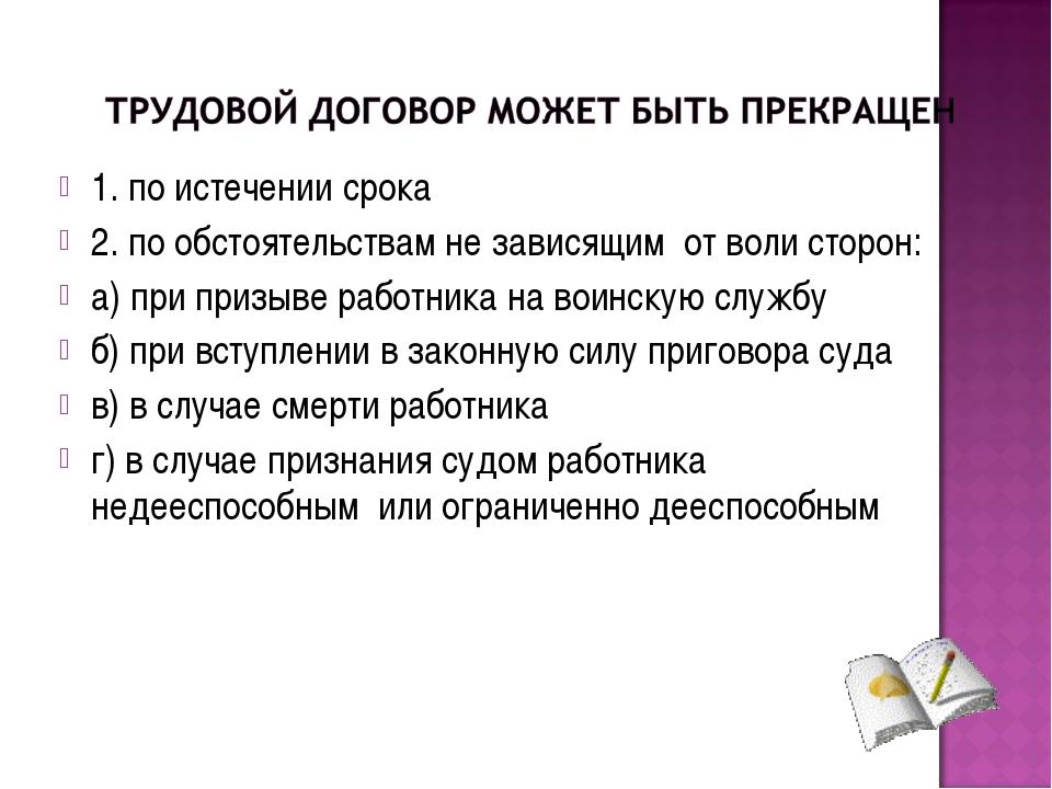 1. по истечении срока 2. по обстоятельствам не зависящим от воли сторон: а) п...