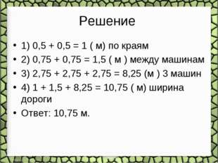 Решение 1) 0,5 + 0,5 = 1 ( м) по краям 2) 0,75 + 0,75 = 1,5 ( м ) между машин