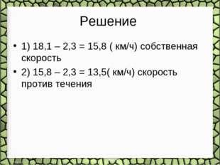 Решение 1) 18,1 – 2,3 = 15,8 ( км/ч) собственная скорость 2) 15,8 – 2,3 = 13,