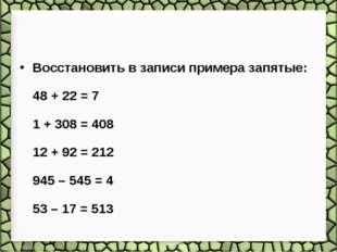 Восстановить в записи примера запятые: 48 + 22 = 7 1 + 308 = 408 12 + 92 = 21