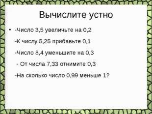 Вычислите устно -Число 3,5 увеличьте на 0,2 -К числу 5,25 прибавьте 0,1 -Числ