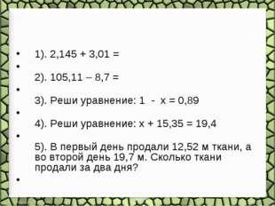 1). 2,145 + 3,01 = 2). 105,11 – 8,7 = 3). Реши уравнение: 1 - x = 0,89 4). Ре