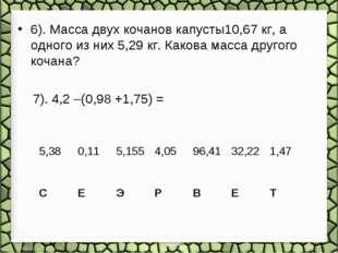 6). Масса двух кочанов капусты10,67 кг, а одного из них 5,29 кг. Какова масс