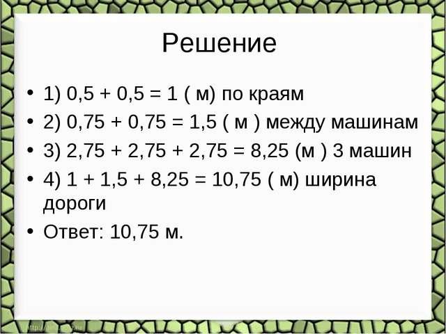 Решение 1) 0,5 + 0,5 = 1 ( м) по краям 2) 0,75 + 0,75 = 1,5 ( м ) между машин...