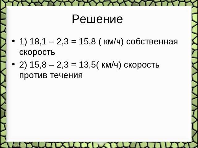 Решение 1) 18,1 – 2,3 = 15,8 ( км/ч) собственная скорость 2) 15,8 – 2,3 = 13,...