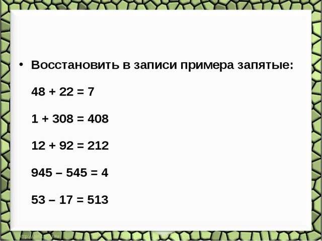 Восстановить в записи примера запятые: 48 + 22 = 7 1 + 308 = 408 12 + 92 = 21...