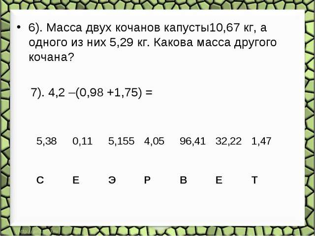 6). Масса двух кочанов капусты10,67 кг, а одного из них 5,29 кг. Какова масс...