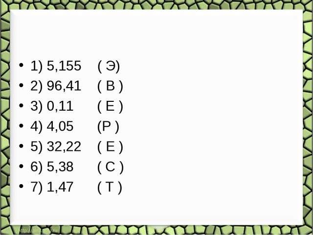 1) 5,155 ( Э) 2) 96,41 ( В ) 3) 0,11 ( Е ) 4) 4,05 (Р ) 5) 32,22 ( Е ) 6) 5,3...