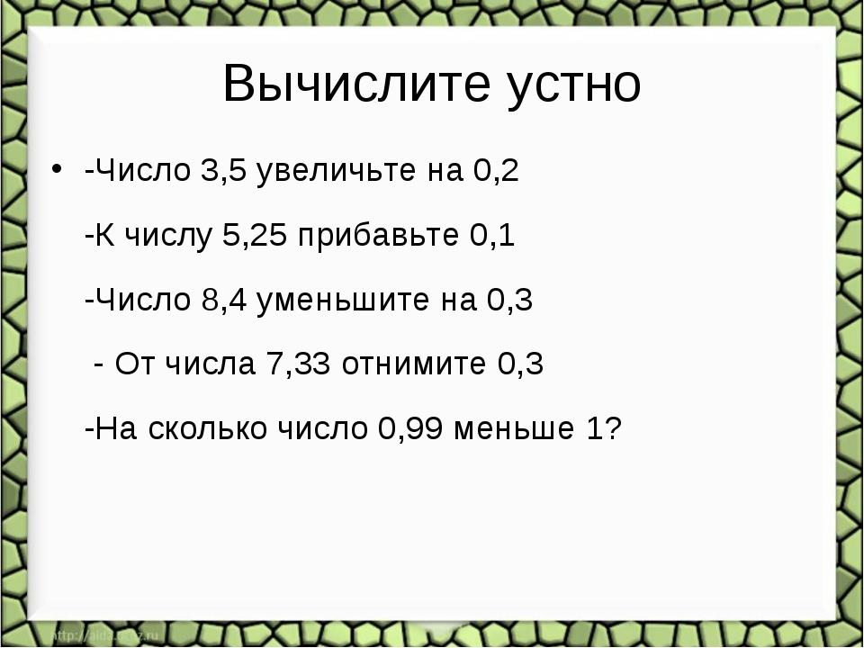 Вычислите устно -Число 3,5 увеличьте на 0,2 -К числу 5,25 прибавьте 0,1 -Числ...