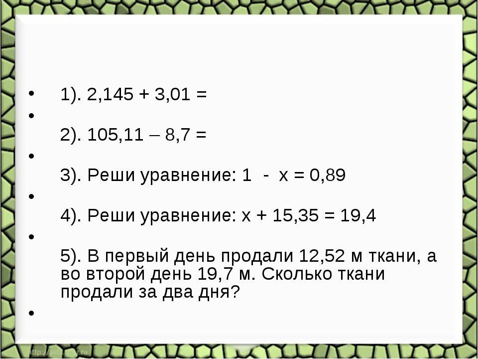 1). 2,145 + 3,01 = 2). 105,11 – 8,7 = 3). Реши уравнение: 1 - x = 0,89 4). Ре...