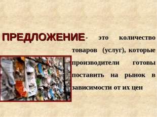 ПРЕДЛОЖЕНИЕ - это количество товаров (услуг), которые производители готовы по