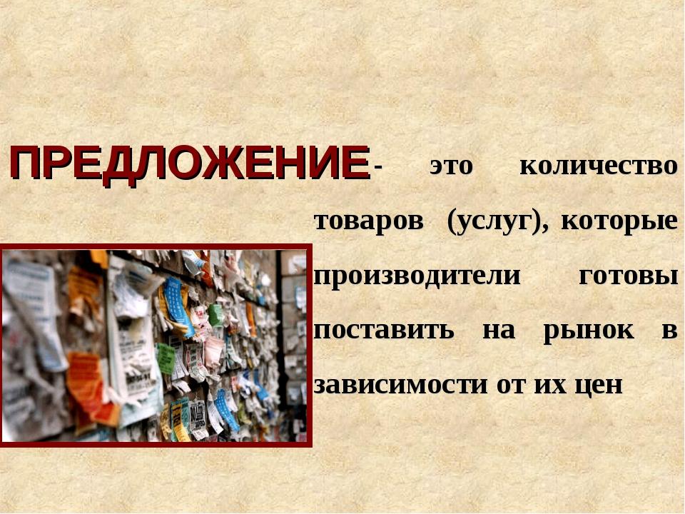 ПРЕДЛОЖЕНИЕ - это количество товаров (услуг), которые производители готовы по...