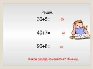30+5= 40+7= 90+8= Решим. 35 47 98 Какой разряд изменяется? Почему?