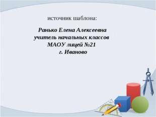 источник шаблона: Ранько Елена Алексеевна учитель начальных классов МАОУ лице